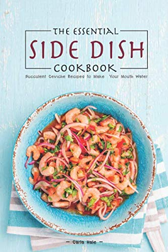 The Essential Side Dish Cookbook: Succulent Ceviche Recipes to Make Your Mouth Water by Carla Hale