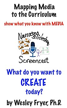 Narrated Slideshow / Screencast: show what you know with media (Mapping Media to the Curriculum Book 6) by [Fryer, Wesley]