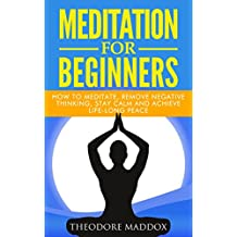 Meditation: Meditation For Beginners- How to Meditate, Remove Negative Thinking, Stay Calm And Achieve Life-Long Peace (Meditation Beginners Guide, How to Meditate, Meditation Techniques)