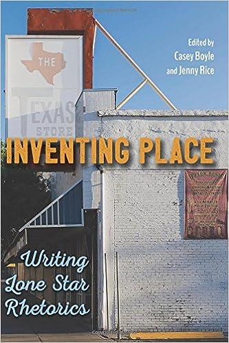 Inventing Place: Writing Lone Star Rhetorics: Casey Boyle, Jenny Rice,  James J. Brown Jr., Megan Gianfagna, Amy Young, Nate Kreuter, James Chase  Sanchez, ...