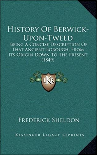 History Of Berwick-Upon-Tweed: Being A Concise Description Of That