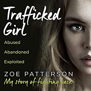 Trafficked Girl: Abused. Abandoned. Exploited. This Is My Story of Fighting Back Audiobook