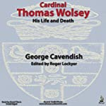 Cardinal Thomas Wolsey: His Life and Death | George Cavendish,Roger Lockyer