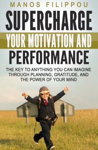 Read Online Supercharge Your Motivation and Performance: The key to anything you can imagine through planning, gratitude, and the power of your mind PDF