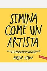 Semina come un artista: 10 idee per condividere la tua creatività e far conoscere il tuo lavoro (Italian Edition) Kindle Edition