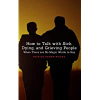 How To Talk With Sick, Dying and Grieving People: When there are No Magic Words...