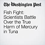 Fish Fight: Scientists Battle Over the True Harm of Mercury in Tuna | Darryl Fears
