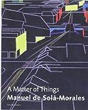 Manuel de Sola-Morales: A Matter of Things, Manuel De Sola-Morales, Adriaan Geuze, 9056625209