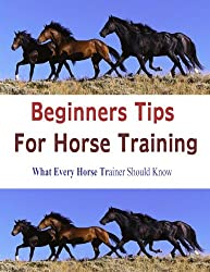 BEGINNERS TIPS FOR HORSE TRAINING: What Every Horse Trainer Should Know (English Edition)