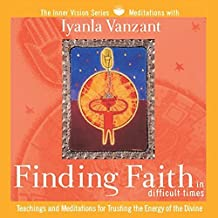 Finding Faith in Difficult Times: Teachings and Meditations for Trusting the Energy of the Divine