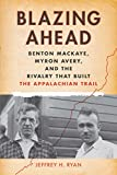 img - for Blazing Ahead: Benton MacKaye, Myron Avery, and the Rivalry That Built the Appalachian Trail book / textbook / text book
