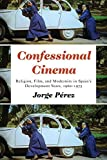 Confessional Cinema: Religion, Film, and Modernity in Spain's Development Years, 1960-1975 (Toronto Iberic)