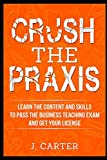 img - for Crush the Praxis: Learn the content and skills to pass the Praxis Business Education 5101 test and get your Business Teaching License book / textbook / text book