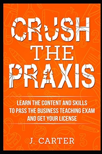 Crush the Praxis: Learn the content and skills to pass the Praxis Business Education 5101 test and get your Business Teaching License