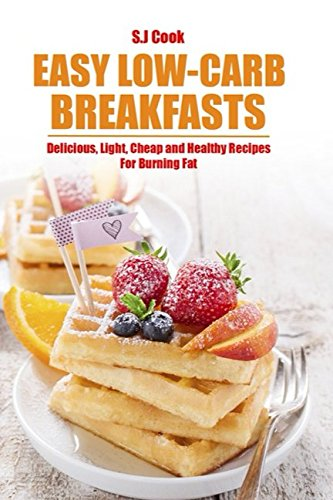 Easy Low-Carb Breakfasts: Delicious, Light, Cheap and Healthy Recipes For Burning Fat by S.J. Cook