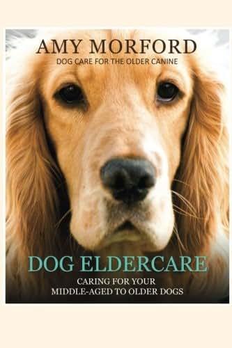 Dog Eldercare: Caring For Your Middle-Aged To Older Dog: Dog Care for the Older Canine