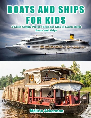 Boats and Ships for Kids: A Children's Picture Book about Boats and Ships: A Great Simple Picture Book for Kids to Learn about Boats and Ships Paperback – June 8, 2016 Melissa Ackerman 1533673365 Transportation - Boats Ships & Underwater Craft