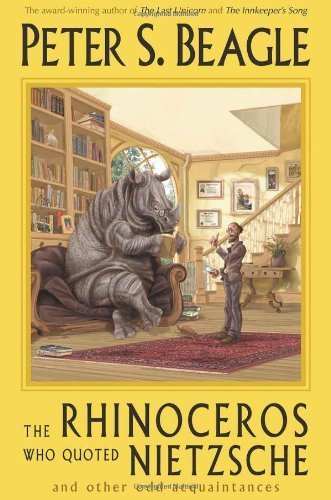The Rhinoceros Who Quoted Nietzsche And Other Odd Acquaintances By Peter S. Beagle 2003-09-01