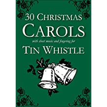 30 Christmas Carols with Sheet Music and Fingering for Tin Whistle (Whistle for Kids Book 1)