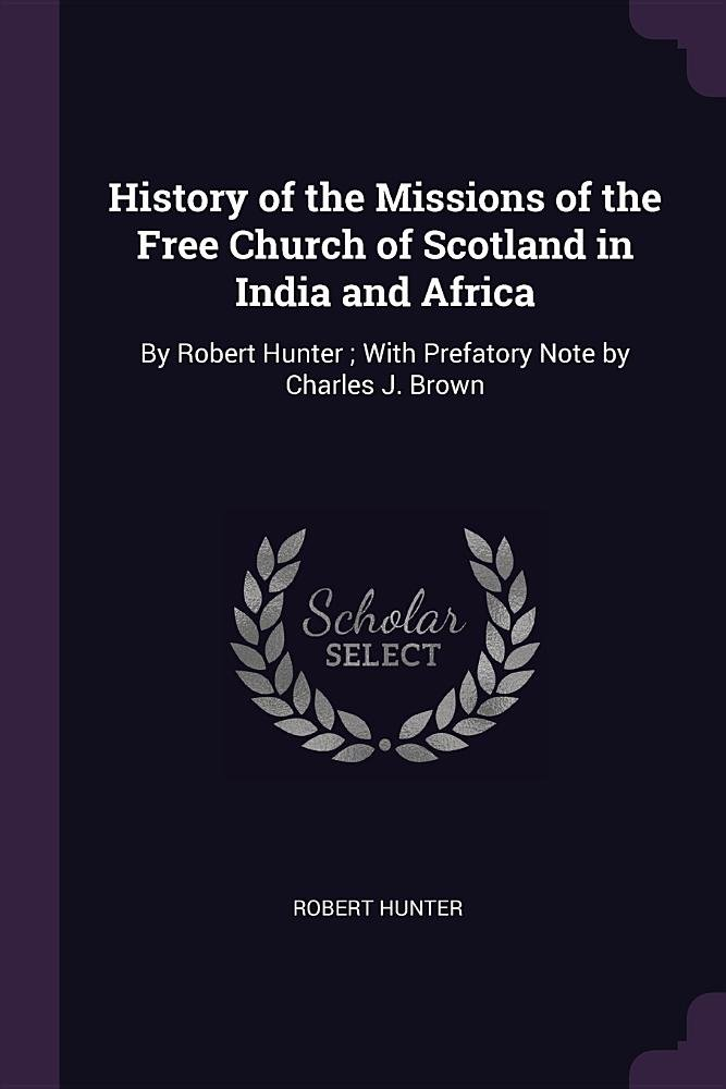 Download History of the Missions of the Free Church of Scotland in India and Africa: By Robert Hunter ; With Prefatory Note by Charles J. Brown pdf epub