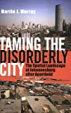 Taming the Disorderly City, Martin J. Murray, 080147437X