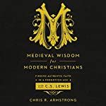 Medieval Wisdom for Modern Christians: Finding Authentic Faith in a Forgotten Age with C.S. Lewis | Chris R. Armstrong
