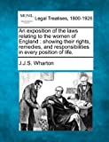 An exposition of the laws relating to the women of England : showing their rights, remedies, and responsibilities in every position of Life, J. J. S. Wharton, 1240023790