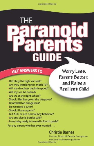 Download The Paranoid Parents Guide: Worry Less, Parent Better, and Raise a Resilient Child PDF