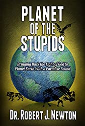 Planet of the Stupids: Bringing Back the Light of God  to Planet Earth-With a Paradise Found