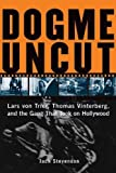 DOGME UNCUT : Lars Von Trier, Thomas Vinterberg, and the Gang that Took on Hollywood: Lars Von Trier, Thomas Vinterburg, and the Gang That Took on Hollywood