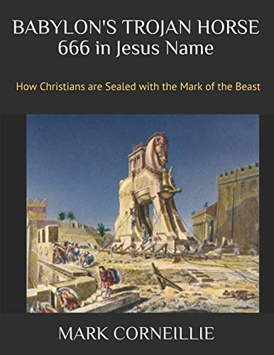 BABYLON'S TROJAN HORSE - 666 in Jesus Name: How Christians are Sealed with the Mark of the Beast