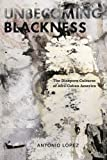 Unbecoming Blackness : The Diaspora Cultures of Afro-Cuban America, Lopez, Antonio, 0814765467