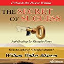 The Secret of Success: Seff-Healing Through Thought Force Audiobook by William Walker Atkinson Narrated by Bob Loza