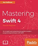 Mastering Swift 4 - Fourth Edition: An in-depth and comprehensive guide to modern programming techniques with Swift