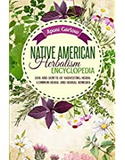 Native American Herbalism Encyclopedia: Dos And Don'ts Of Harvesting Herbs, Common Herbs, And Herbal Remedies