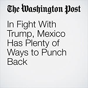 In Fight With Trump, Mexico Has Plenty of Ways to Punch Back