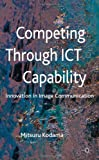 Competing Through ICT Capability : Innovation in Image Communication, Kodama, Mitsuru, 023030138X