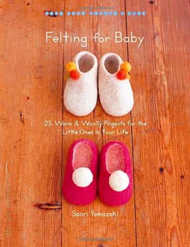 Felting for Baby: 25 Warm and Woolly Projects for the Little Ones in Your Life (Make Good: Crafts + Life)