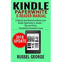 Kindle Paperwhite E-Reader Manual: Step by Step Manual to Master your Kindle Paperwhite – Tips and Tricks, Troubleshoot Common Issues (2018 Update)