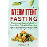 Intermittent Fasting: The Complete Beginner's Guide To Intermittent Fasting For Weight Loss: Cure The Weight Problem And Reverse Chronic Diseases While Enjoying The Food You Love