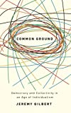 Common Ground : Democracy and Collectivity in an Age of Individualism, Gilbert, Jeremy, 0745325319