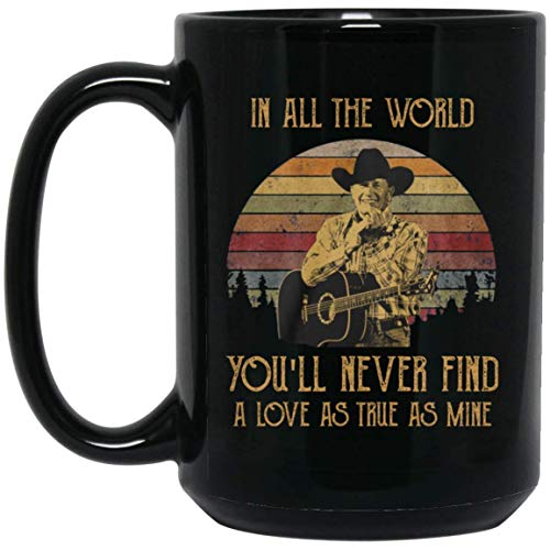GEORGE STRAIT IN ALL THE WORLD YOU'LL 15 oz. Black Mug Coffee Mug/Tea Cup for Office Kitchen Nice Best Funny Present for Artist Music Lovers. - George Strait Coffee