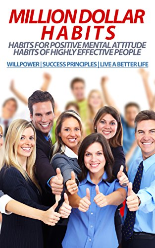 MILLION DOLLAR HABITS: Habits for Positive Mental Attitude, Habits of Highly Effective People (WILLPOWER | SUCCESS PRINCIPLES | LIVE A BETTER LIFE) (success, habits, mastery, financial freedom) (Dollars Linden)