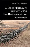 A Legal History of the Civil War and Reconstruction : A Nation of Rights, Edwards, Laura F., 1107008794