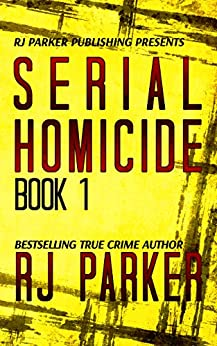 Serial Homicide 1 - Ted Bundy, Jeffrey Dahmer & more (Notorious Serial Killers) by [Parker, RJ]