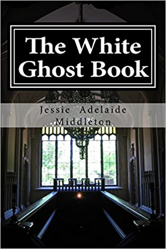 The White Ghost Book: Volume 3 (Jessie Adelaide Middleton Ghost Trilogy)