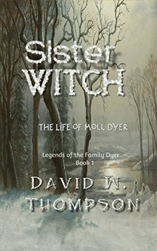 Sister Witch: The Life of Moll Dyer (Legends of the Family Dyer Book 1) by [Thompson, David W.]