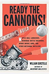 Ready the Cannons!: Build Wiffle Ball Launchers, Beverage Bottle Bazookas, Hydro Swivel Guns, and Other Artisanal Artillery Paperback