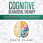 Cognitive Behavioral Therapy: 30 Highly Effective Tips and Tricks for Rewiring Your Brain and Overcoming Anxiety, Depression & Phobias (Psychotherapy) | David Clark