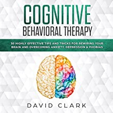 Cognitive Behavioral Therapy: 30 Highly Effective Tips and Tricks for Rewiring Your Brain and Overcoming Anxiety, Depression & Phobias (Psychotherapy) Audiobook by David Clark Narrated by Bob D